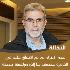 النخالة:عدم الالتزام بما تم الاتفاق عليه في القاهرة سيذهب بنا إلى مواجهة جديدة