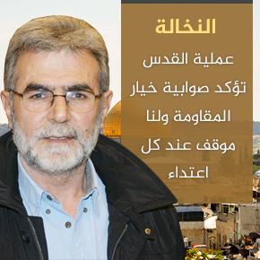 النخالة: عملية القدس تؤكد صوابية خيار المقاومة ولنا موقف عند كل اعتداء